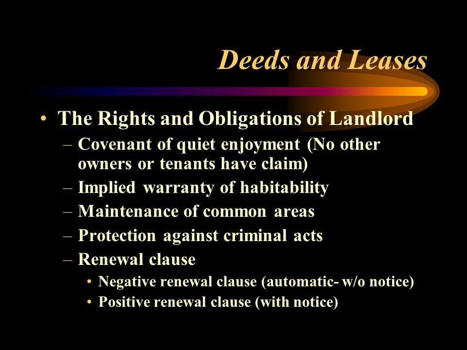 Deeds and Leases The Rights and Obligations of Landlord –Covenant of quiet enjoyment (No other owners or tenants have claim) –Implied warranty of habitability –Maintenance of common areas –Protection against criminal acts –Renewal clause Negative renewal clause (automatic- w/o notice) Positive renewal clause (with notice)