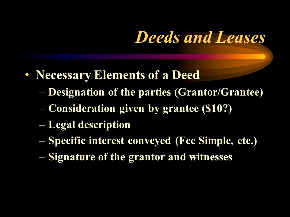 Deeds and Leases Necessary Elements of a Deed –Designation of the parties (Grantor/Grantee) –Consideration given by grantee ($10?) –Legal description