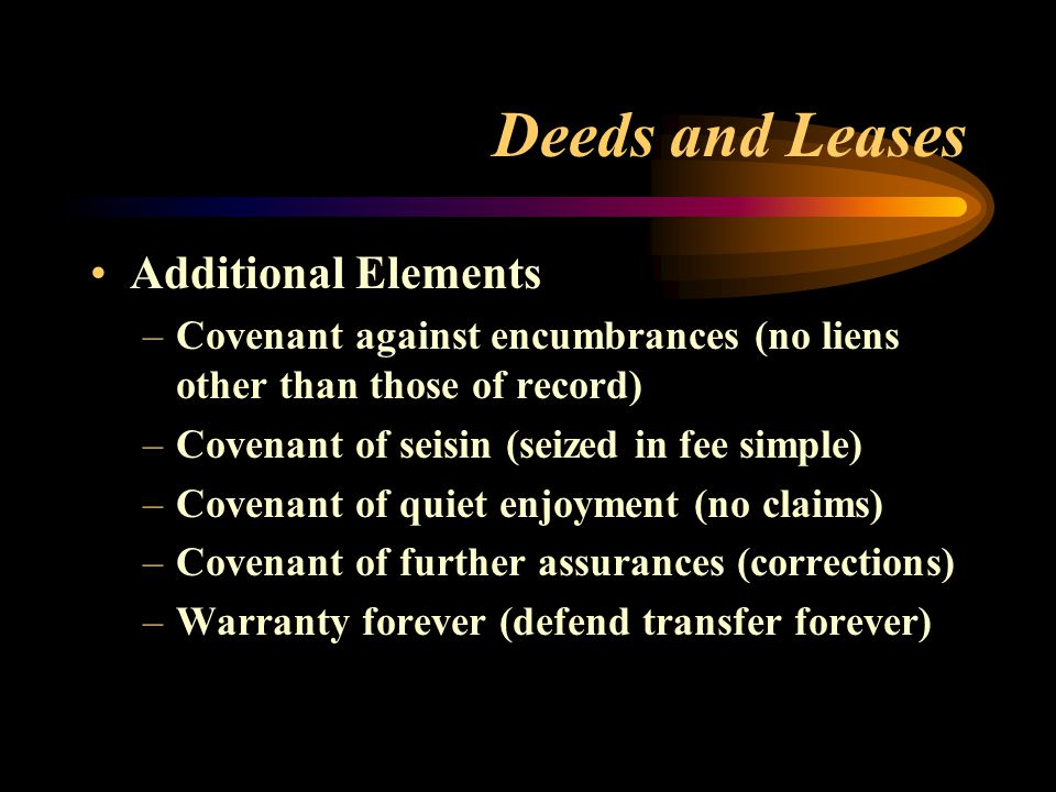 Deeds and Leases Additional Elements –Covenant against encumbrances (no liens other than those of record) –Covenant of seisin (seized in fee simple) –Covenant of quiet enjoyment (no claims) –Covenant of further assurances (corrections) –Warranty forever (defend transfer forever)