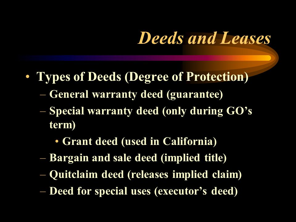 Deeds and Leases Types of Deeds (Degree of Protection) –General warranty deed (guarantee) –Special warranty deed (only during GO's term) Grant deed (u