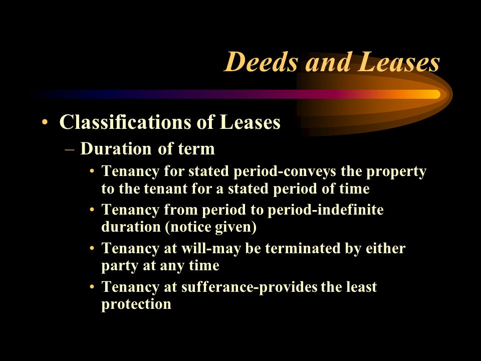 Deeds and Leases Classifications of Leases –Duration of term Tenancy for stated period-conveys the property to the tenant for a stated period of time Tenancy from period to period-indefinite duration (notice given) Tenancy at will-may be terminated by either party at any time Tenancy at sufferance-provides the least protection