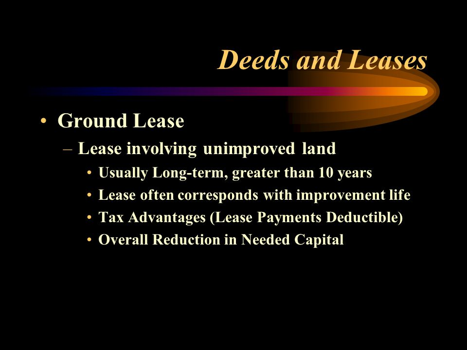 Deeds and Leases Ground Lease –Lease involving unimproved land Usually Long-term, greater than 10 years Lease often corresponds with improvement life Tax Advantages (Lease Payments Deductible) Overall Reduction in Needed Capital