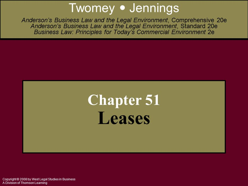 Copyright © 2008 by West Legal Studies in Business A Division of Thomson Learning Chapter 51 Leases Twomey Jennings Anderson's Business Law and the Legal Environment, Comprehensive 20e Anderson's Business Law and the Legal Environment, Standard 20e Business Law: Principles for Today's Commercial Environment 2e