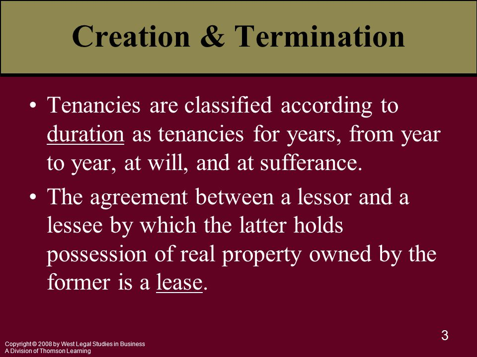 Copyright © 2008 by West Legal Studies in Business A Division of Thomson Learning 3 Creation & Termination Tenancies are classified according to duration as tenancies for years, from year to year, at will, and at sufferance.