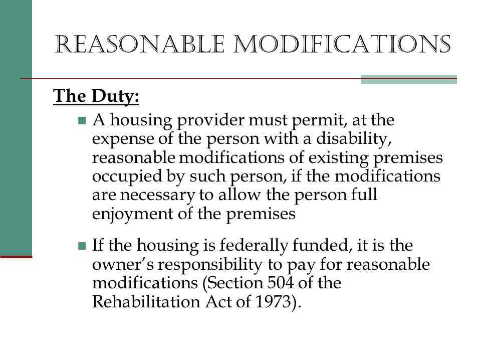 REASONABLE MODIFICATIONS The Duty: A housing provider must permit, at the expense of the person with a disability, reasonable modifications of existing premises occupied by such person, if the modifications are necessary to allow the person full enjoyment of the premises If the housing is federally funded, it is the owner's responsibility to pay for reasonable modifications (Section 504 of the Rehabilitation Act of 1973).