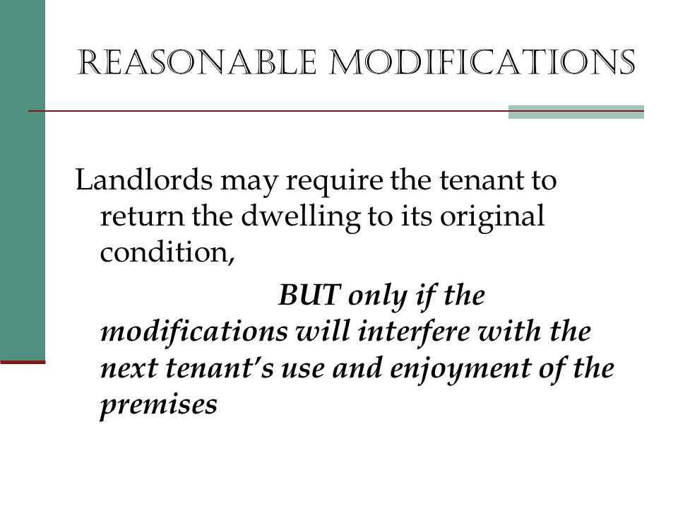 REASONABLE MODIFICATIONS Landlords may require the tenant to return the dwelling to its original condition, BUT only if the modifications will interfere with the next tenant's use and enjoyment of the premises