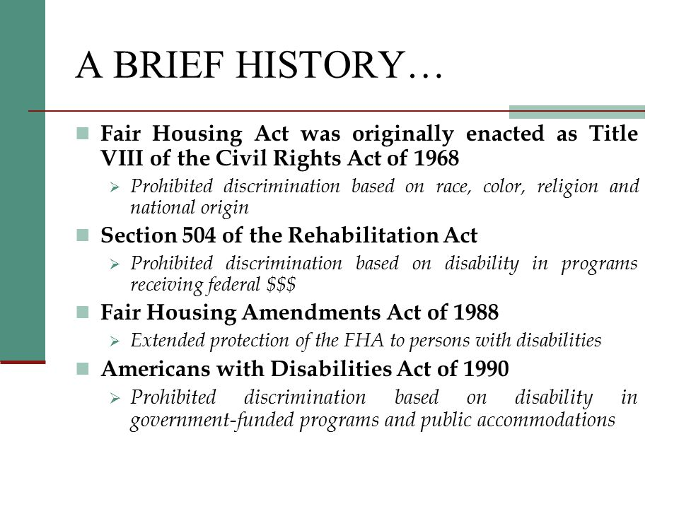 A BRIEF HISTORY… Fair Housing Act was originally enacted as Title VIII of the Civil Rights Act of 1968  Prohibited discrimination based on race, color, religion and national origin Section 504 of the Rehabilitation Act  Prohibited discrimination based on disability in programs receiving federal $$$ Fair Housing Amendments Act of 1988  Extended protection of the FHA to persons with disabilities Americans with Disabilities Act of 1990  Prohibited discrimination based on disability in government-funded programs and public accommodations