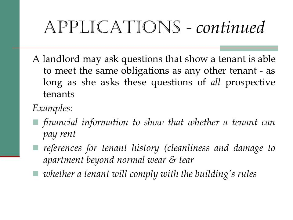 APPLICATIONS - continued A landlord may ask questions that show a tenant is able to meet the same obligations as any other tenant - as long as she asks these questions of all prospective tenants Examples: financial information to show that whether a tenant can pay rent references for tenant history (cleanliness and damage to apartment beyond normal wear & tear whether a tenant will comply with the building's rules