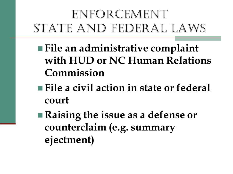 ENFORCEMENT STATE AND FEDERAL LAWS File an administrative complaint with HUD or NC Human Relations Commission File a civil action in state or federal court Raising the issue as a defense or counterclaim (e.g.