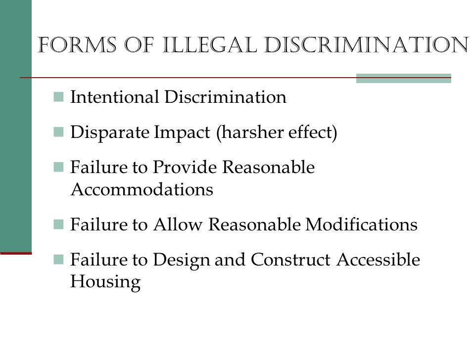 FORMS OF ILLEGAL DISCRIMINATION Intentional Discrimination Disparate Impact (harsher effect) Failure to Provide Reasonable Accommodations Failure to Allow Reasonable Modifications Failure to Design and Construct Accessible Housing