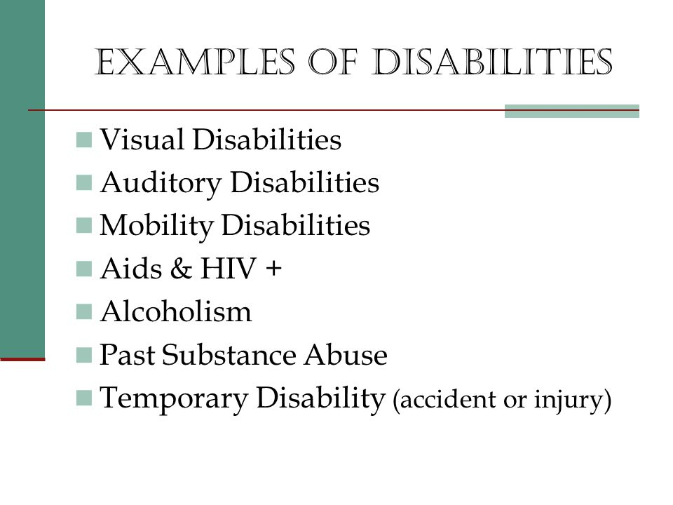 EXAMPLES OF DISABILITIES Visual Disabilities Auditory Disabilities Mobility Disabilities Aids & HIV + Alcoholism Past Substance Abuse Temporary Disability (accident or injury)