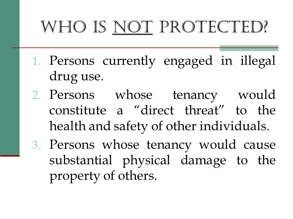 WHO IS NOT PROTECTED. 1. Persons currently engaged in illegal drug use.