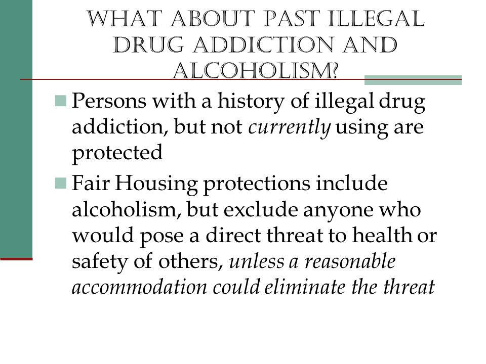 WHAT ABOUT PAST ILLEGAL DRUG ADDICTION AND ALCOHOLISM.
