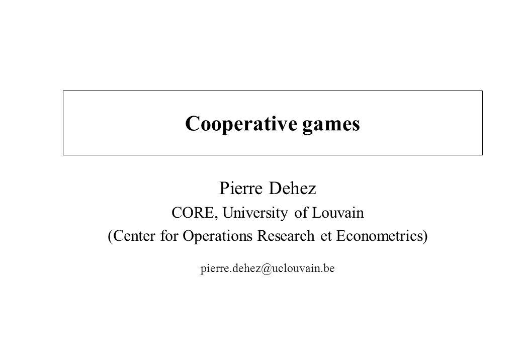 Cooperative games Pierre Dehez CORE, University of Louvain (Center for Operations Research et Econometrics) pierre.dehez@uclouvain.be