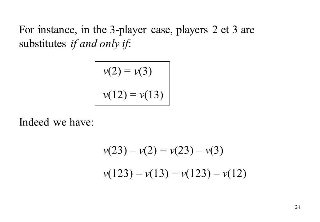 For instance, in the 3-player case, players 2 et 3 are substitutes if and only if: v(2) = v(3) v(12) = v(13) Indeed we have: v(23) – v(2) = v(23) – v(