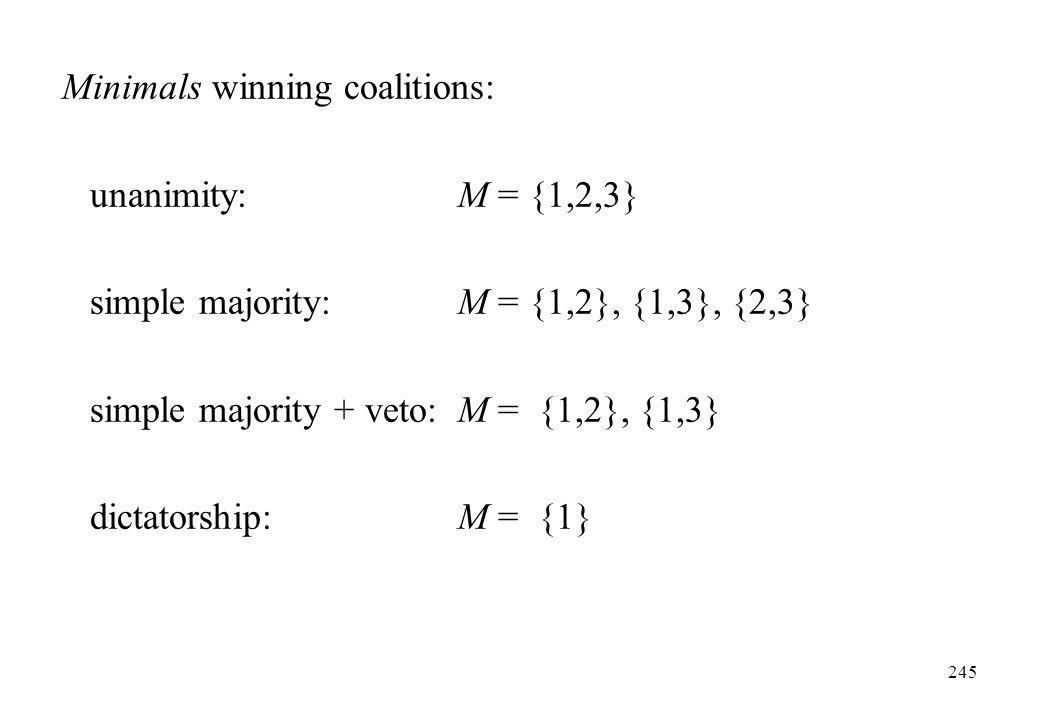Minimals winning coalitions: unanimity: M = {1,2,3} simple majority: M = {1,2}, {1,3}, {2,3} simple majority + veto: M = {1,2}, {1,3} dictatorship: M