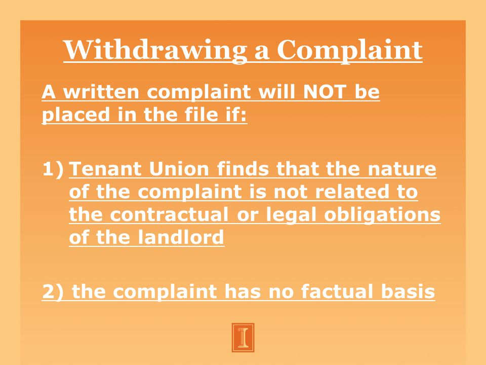 Withdrawing a Complaint A written complaint will NOT be placed in the file if: 1)Tenant Union finds that the nature of the complaint is not related to the contractual or legal obligations of the landlord 2) the complaint has no factual basis