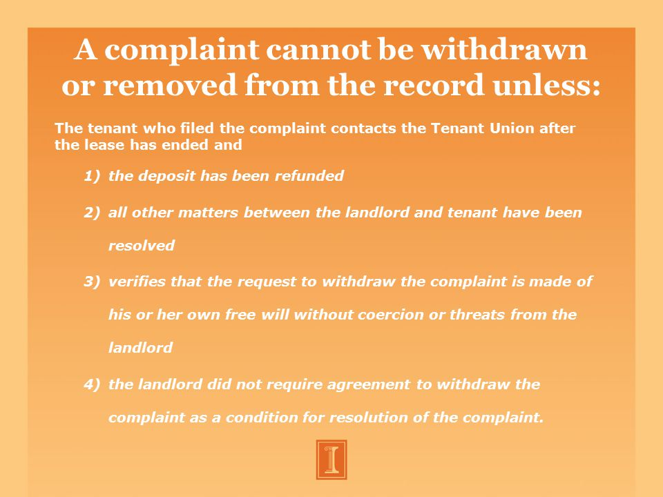 A complaint cannot be withdrawn or removed from the record unless: The tenant who filed the complaint contacts the Tenant Union after the lease has ended and 1)the deposit has been refunded 2)all other matters between the landlord and tenant have been resolved 3)verifies that the request to withdraw the complaint is made of his or her own free will without coercion or threats from the landlord 4)the landlord did not require agreement to withdraw the complaint as a condition for resolution of the complaint.