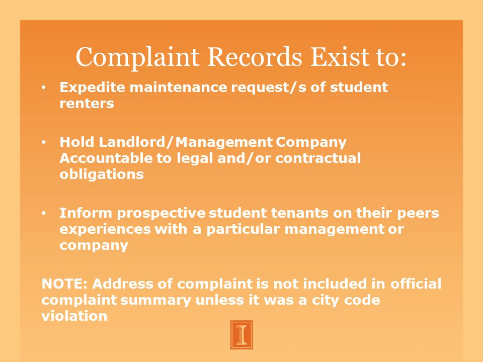 Complaint Records Exist to: Expedite maintenance request/s of student renters Hold Landlord/Management Company Accountable to legal and/or contractual obligations Inform prospective student tenants on their peers experiences with a particular management or company NOTE: Address of complaint is not included in official complaint summary unless it was a city code violation