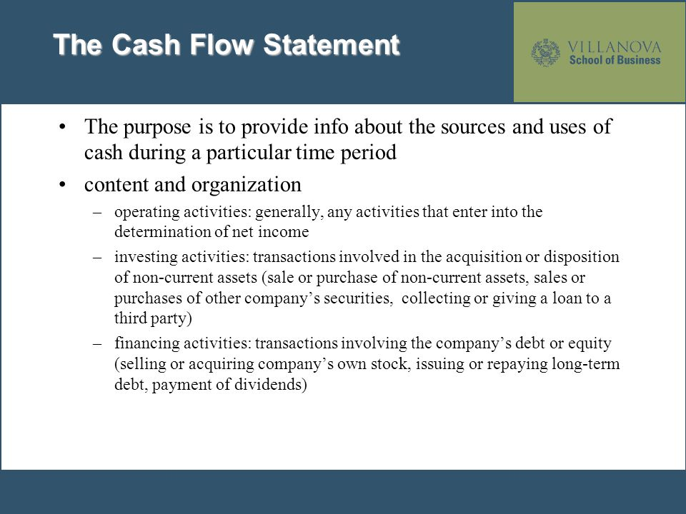 The Cash Flow Statement The purpose is to provide info about the sources and uses of cash during a particular time period content and organization –op