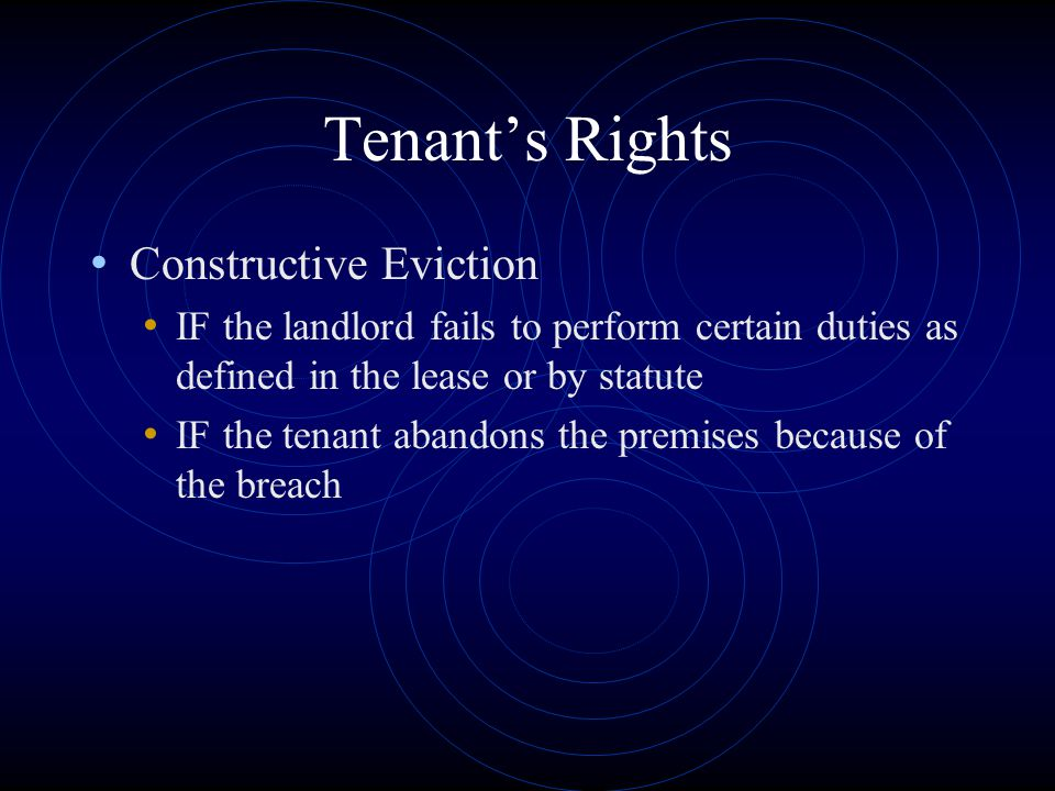 Tenant's Rights Constructive Eviction IF the landlord fails to perform certain duties as defined in the lease or by statute IF the tenant abandons the