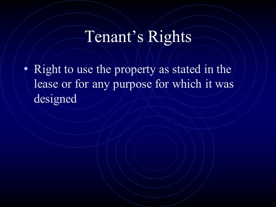 Tenant's Rights Right to use the property as stated in the lease or for any purpose for which it was designed