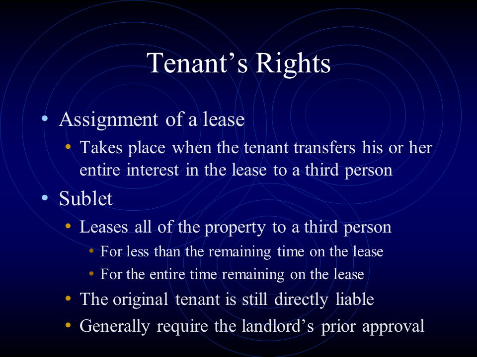 Tenant's Rights Assignment of a lease Takes place when the tenant transfers his or her entire interest in the lease to a third person Sublet Leases al