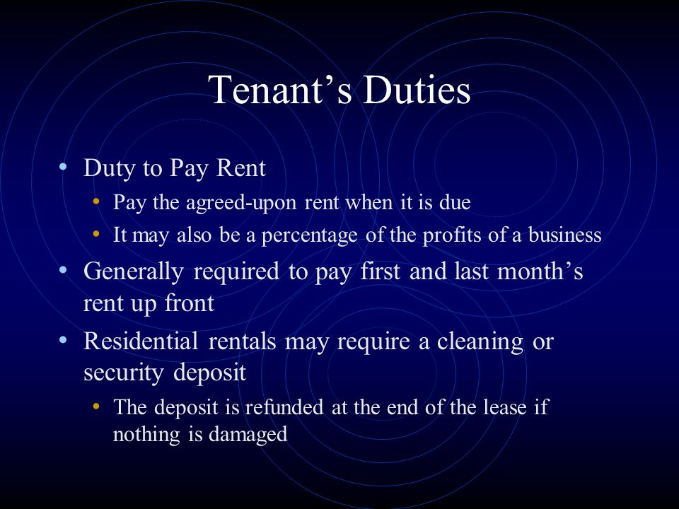 Tenant's Duties Duty to Pay Rent Pay the agreed-upon rent when it is due It may also be a percentage of the profits of a business Generally required t