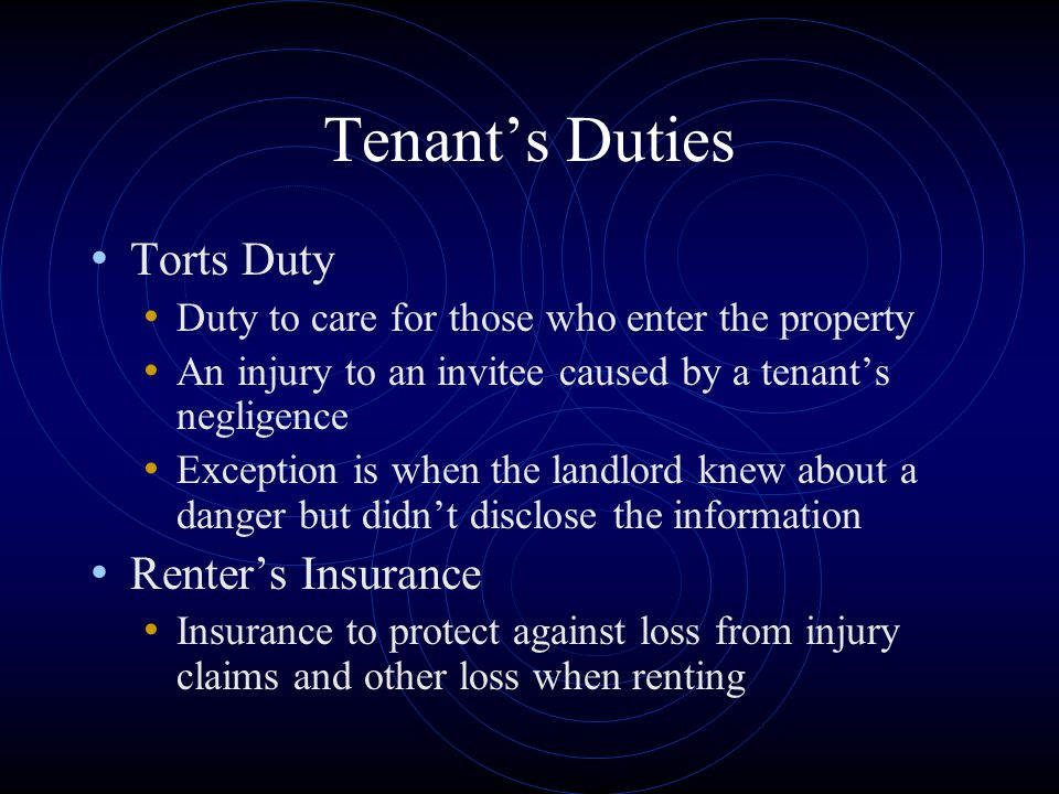 Tenant's Duties Torts Duty Duty to care for those who enter the property An injury to an invitee caused by a tenant's negligence Exception is when the