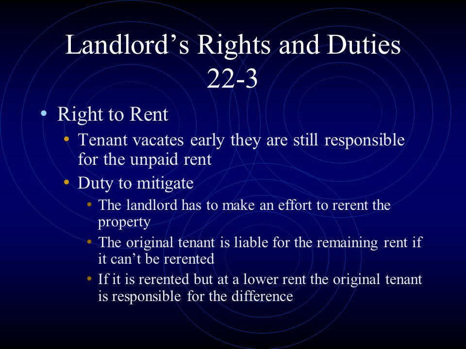 Landlord's Rights and Duties 22-3 Right to Rent Tenant vacates early they are still responsible for the unpaid rent Duty to mitigate The landlord has