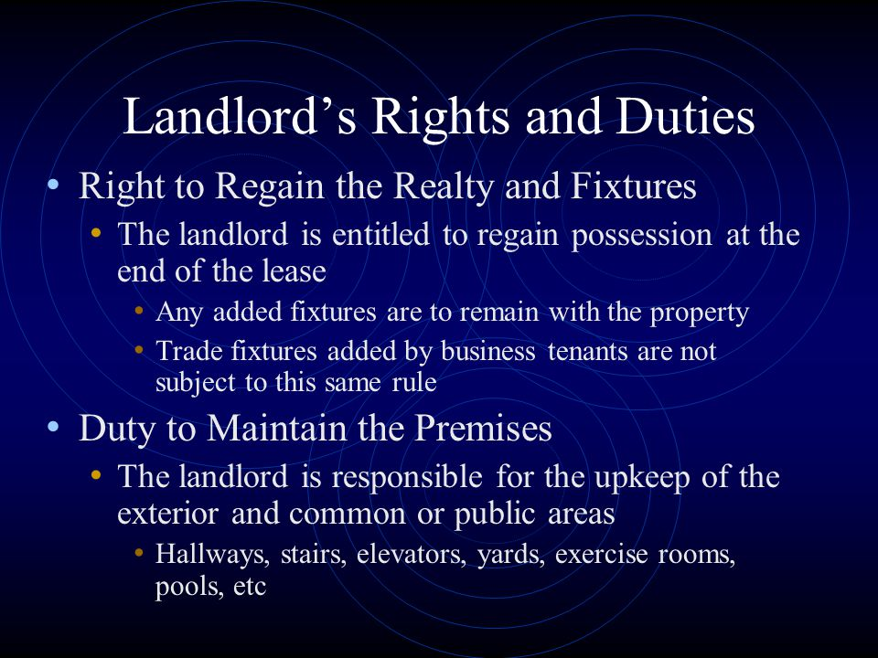 Landlord's Rights and Duties Right to Regain the Realty and Fixtures The landlord is entitled to regain possession at the end of the lease Any added f