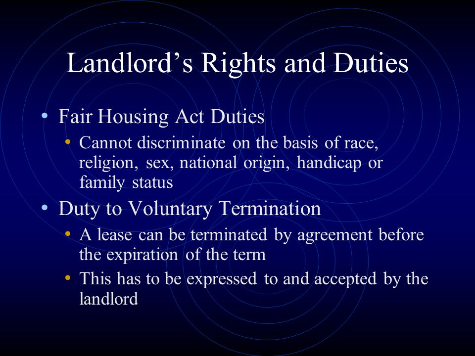 Landlord's Rights and Duties Fair Housing Act Duties Cannot discriminate on the basis of race, religion, sex, national origin, handicap or family stat
