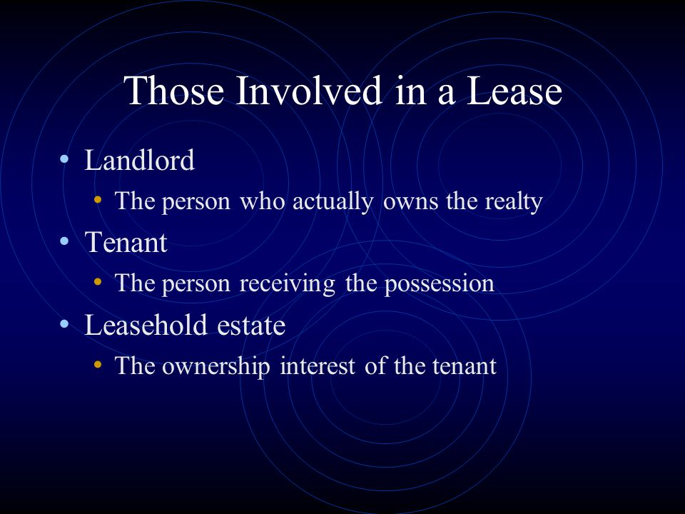 Those Involved in a Lease Landlord The person who actually owns the realty Tenant The person receiving the possession Leasehold estate The ownership i