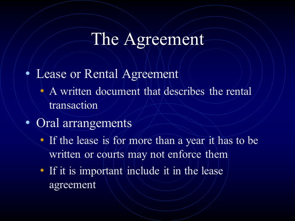 The Agreement Lease or Rental Agreement A written document that describes the rental transaction Oral arrangements If the lease is for more than a yea