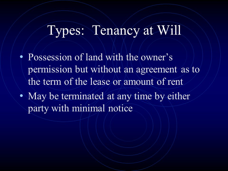 Types: Tenancy at Will Possession of land with the owner's permission but without an agreement as to the term of the lease or amount of rent May be te