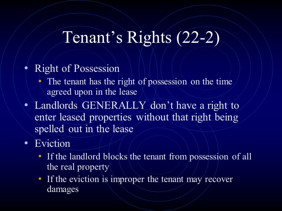 Tenant's Rights (22-2) Right of Possession The tenant has the right of possession on the time agreed upon in the lease Landlords GENERALLY don't have
