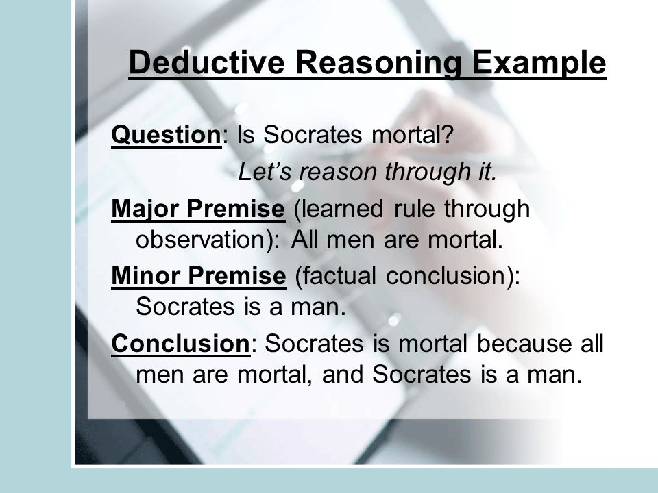 Deductive Reasoning Example Question: Is Socrates mortal? Let's reason through it. Major Premise (learned rule through observation): All men are morta