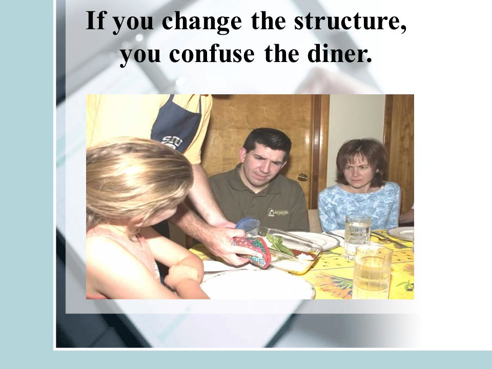If you change the structure, you confuse the diner.