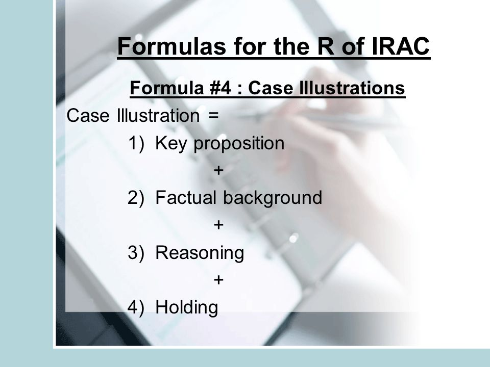 Formulas for the R of IRAC Formula #4 : Case Illustrations Case Illustration = 1) Key proposition + 2) Factual background + 3) Reasoning + 4) Holding