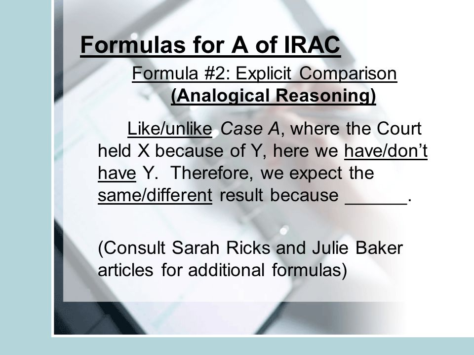 Formulas for A of IRAC Formula #2: Explicit Comparison (Analogical Reasoning) Like/unlike Case A, where the Court held X because of Y, here we have/do