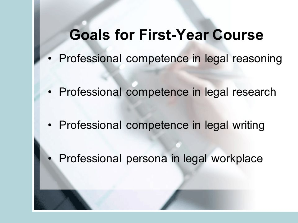 Goals for First-Year Course Professional competence in legal reasoning Professional competence in legal research Professional competence in legal writ