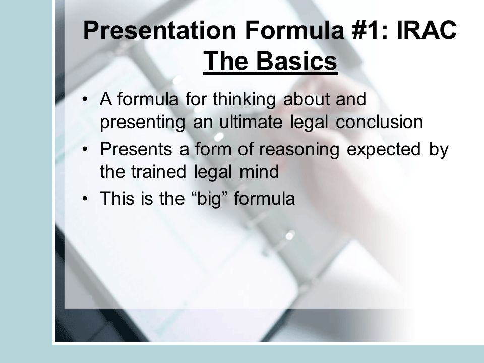 Presentation Formula #1: IRAC The Basics A formula for thinking about and presenting an ultimate legal conclusion Presents a form of reasoning expecte