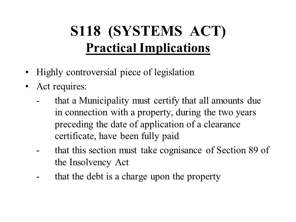 S118 (SYSTEMS ACT) Practical Implications Highly controversial piece of legislation Act requires: -that a Municipality must certify that all amounts d