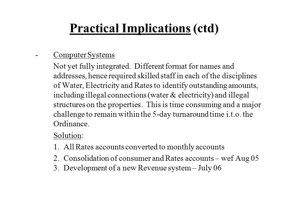Practical Implications (ctd) -Computer Systems Not yet fully integrated. Different format for names and addresses, hence required skilled staff in eac