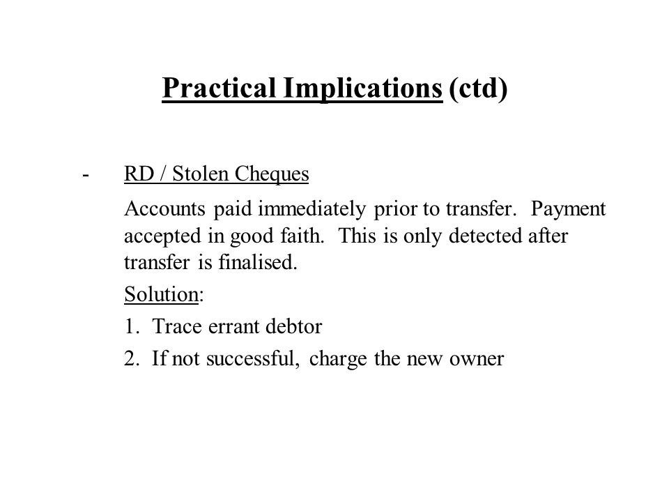 Practical Implications (ctd) -RD / Stolen Cheques Accounts paid immediately prior to transfer. Payment accepted in good faith. This is only detected a
