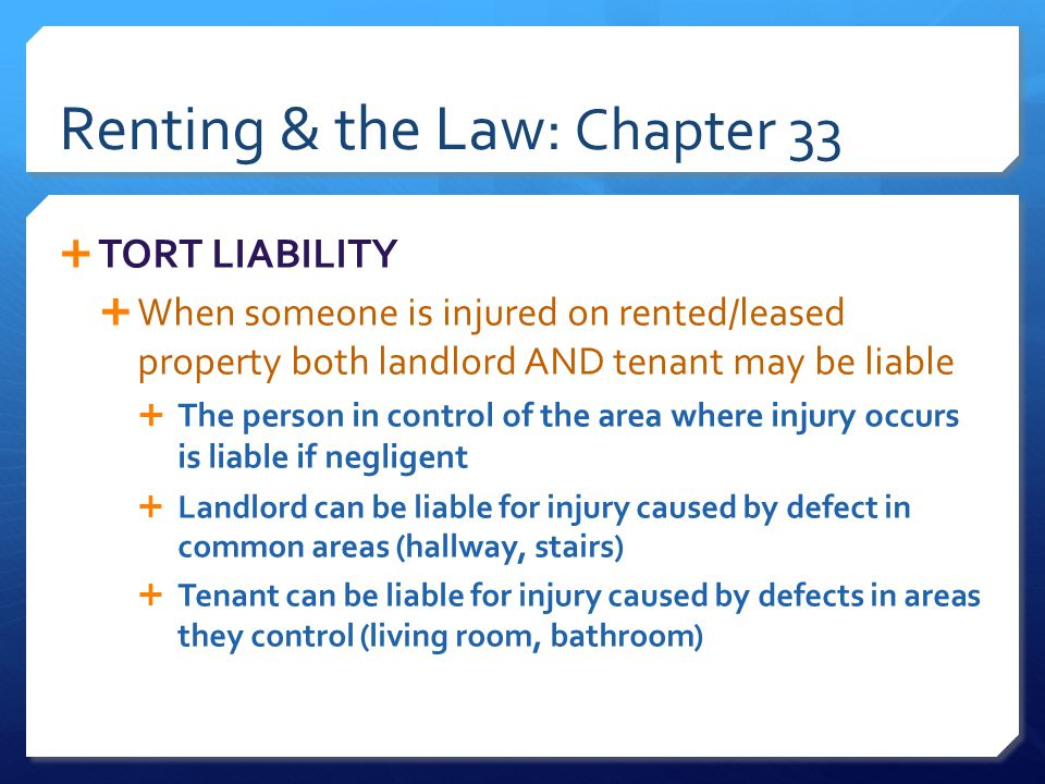 Renting & the Law: Chapter 33  TORT LIABILITY  When someone is injured on rented/leased property both landlord AND tenant may be liable  The person in control of the area where injury occurs is liable if negligent  Landlord can be liable for injury caused by defect in common areas (hallway, stairs)  Tenant can be liable for injury caused by defects in areas they control (living room, bathroom)