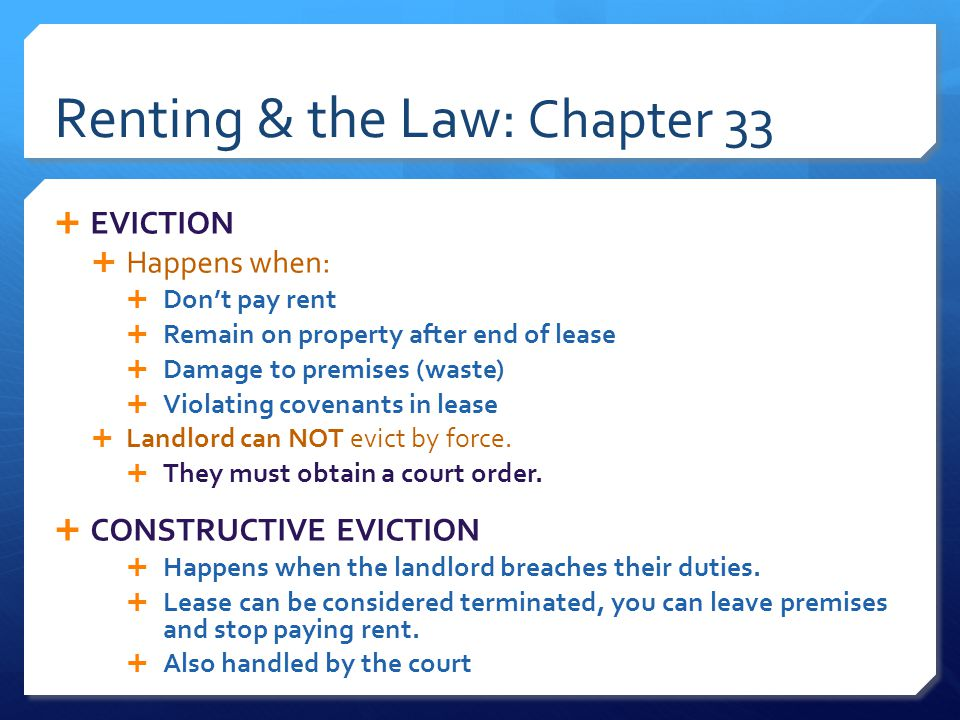 Renting & the Law: Chapter 33  EVICTION  Happens when:  Don't pay rent  Remain on property after end of lease  Damage to premises (waste)  Violating covenants in lease  Landlord can NOT evict by force.