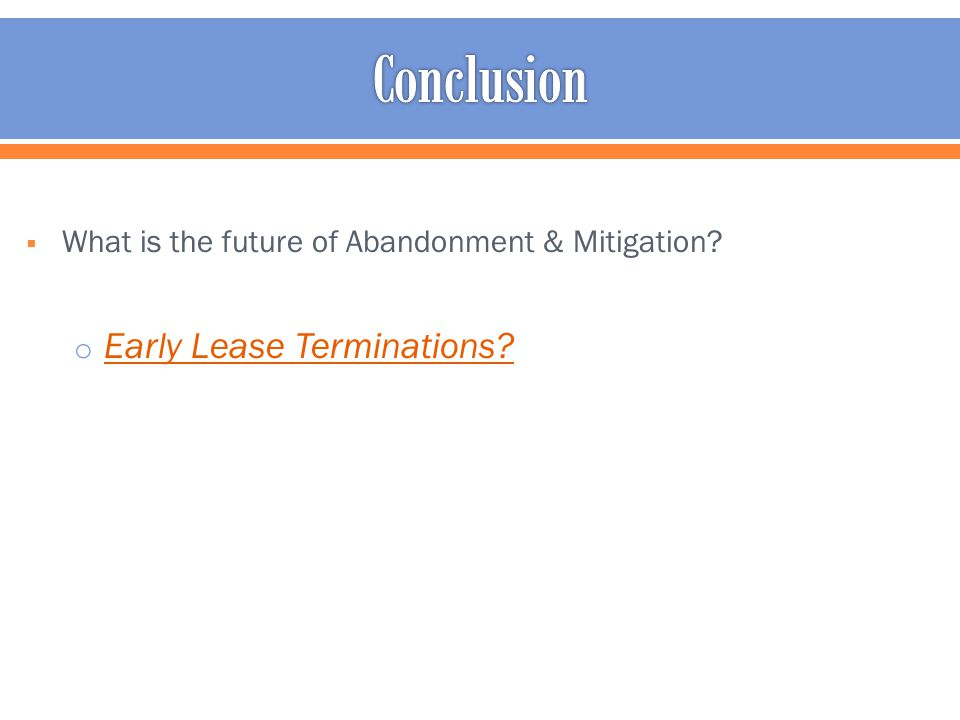  What is the future of Abandonment & Mitigation? o Early Lease Terminations?