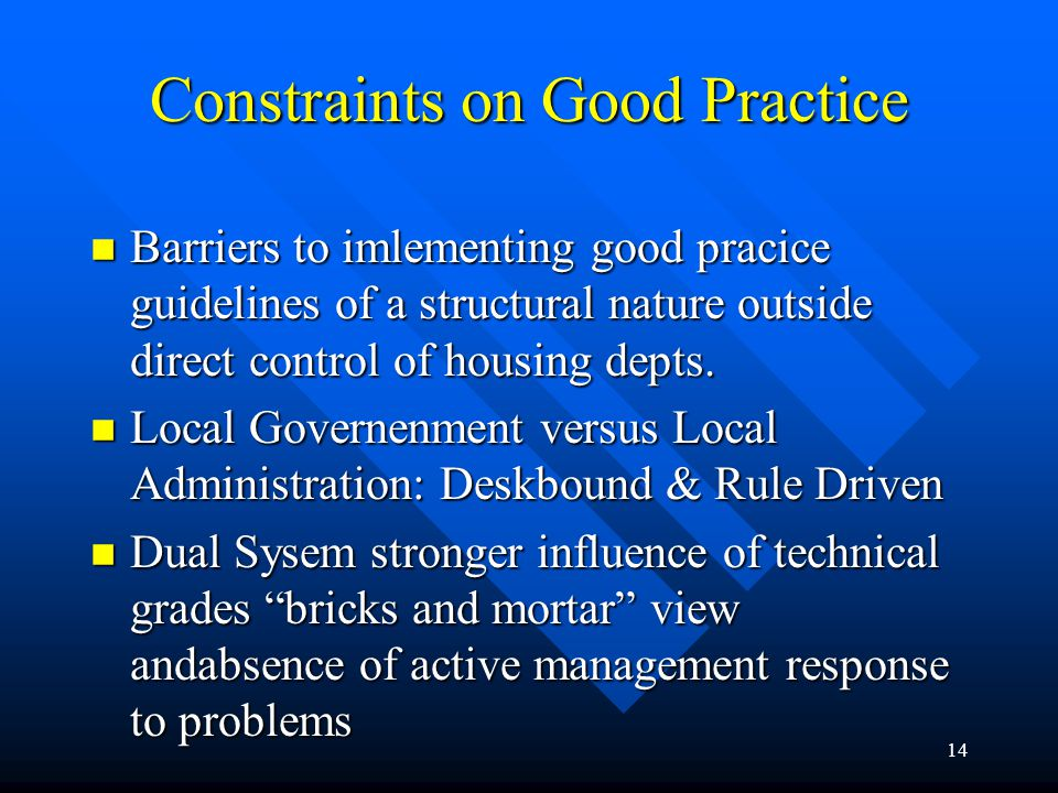 15 Constraints on Good Practice n Industrial relations: Rigid work practices,restrictive work practices inefficiencies and resistance to change n Overemphasis on physical aspects of estates, refurbishment and rehabilitation to cure all problems, absence of community development or social dimension n Rental income below management and maintenance costs, revenue pressures on local authorities