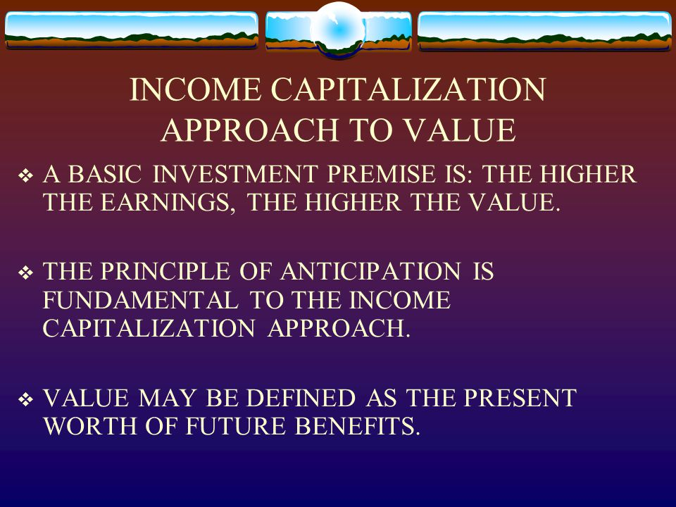 INCOME CAPITALIZATION APPROACH TO VALUE  A BASIC INVESTMENT PREMISE IS: THE HIGHER THE EARNINGS, THE HIGHER THE VALUE.  THE PRINCIPLE OF ANTICIPATIO